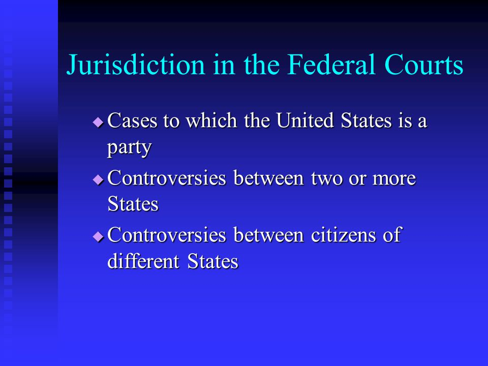 Jurisdiction in the Federal Courts  Cases to which the United States is a party  Controversies between two or more States  Controversies between citizens of different States