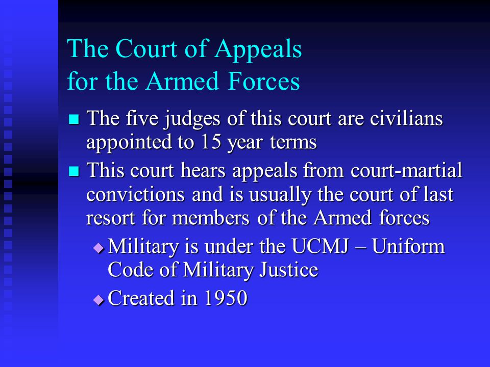 The Court of Appeals for the Armed Forces The five judges of this court are civilians appointed to 15 year terms The five judges of this court are civilians appointed to 15 year terms This court hears appeals from court-martial convictions and is usually the court of last resort for members of the Armed forces This court hears appeals from court-martial convictions and is usually the court of last resort for members of the Armed forces  Military is under the UCMJ – Uniform Code of Military Justice  Created in 1950