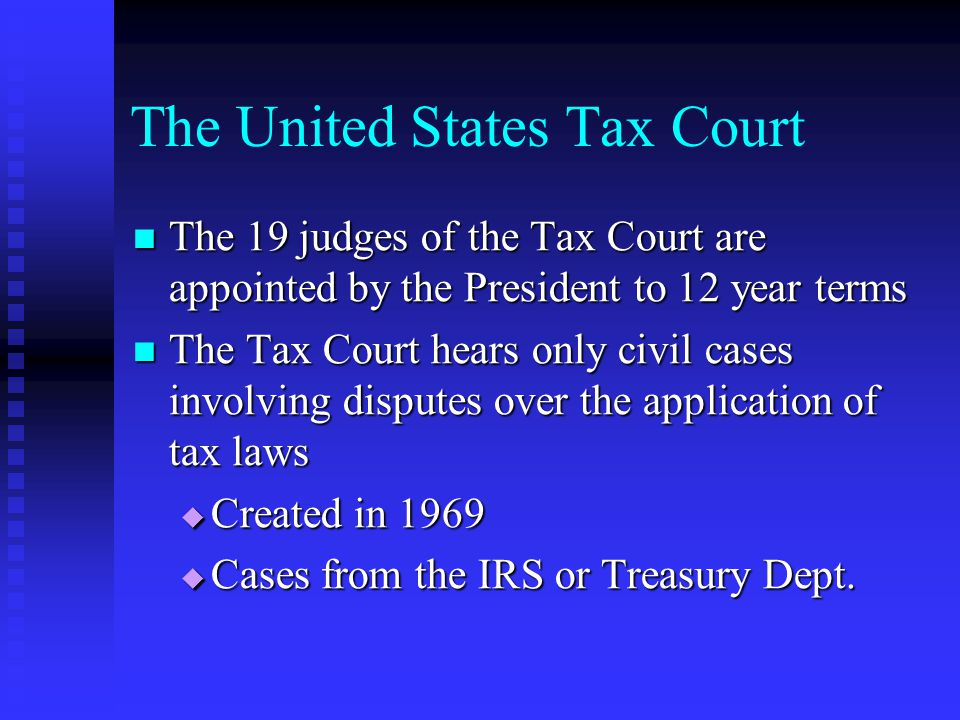 The United States Tax Court The 19 judges of the Tax Court are appointed by the President to 12 year terms The 19 judges of the Tax Court are appointed by the President to 12 year terms The Tax Court hears only civil cases involving disputes over the application of tax laws The Tax Court hears only civil cases involving disputes over the application of tax laws  Created in 1969  Cases from the IRS or Treasury Dept.