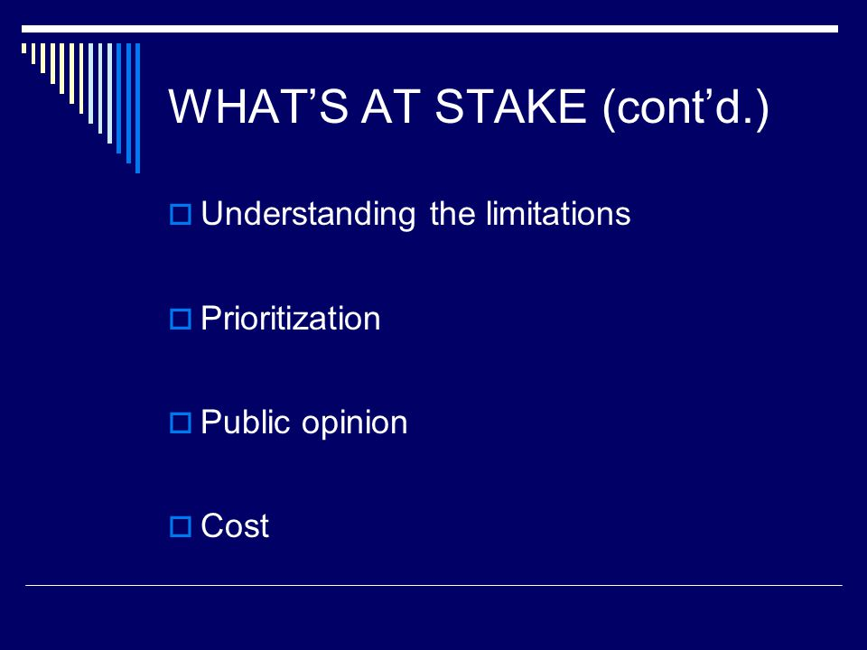 WHAT'S AT STAKE (cont'd.)  Understanding the limitations  Prioritization  Public opinion  Cost