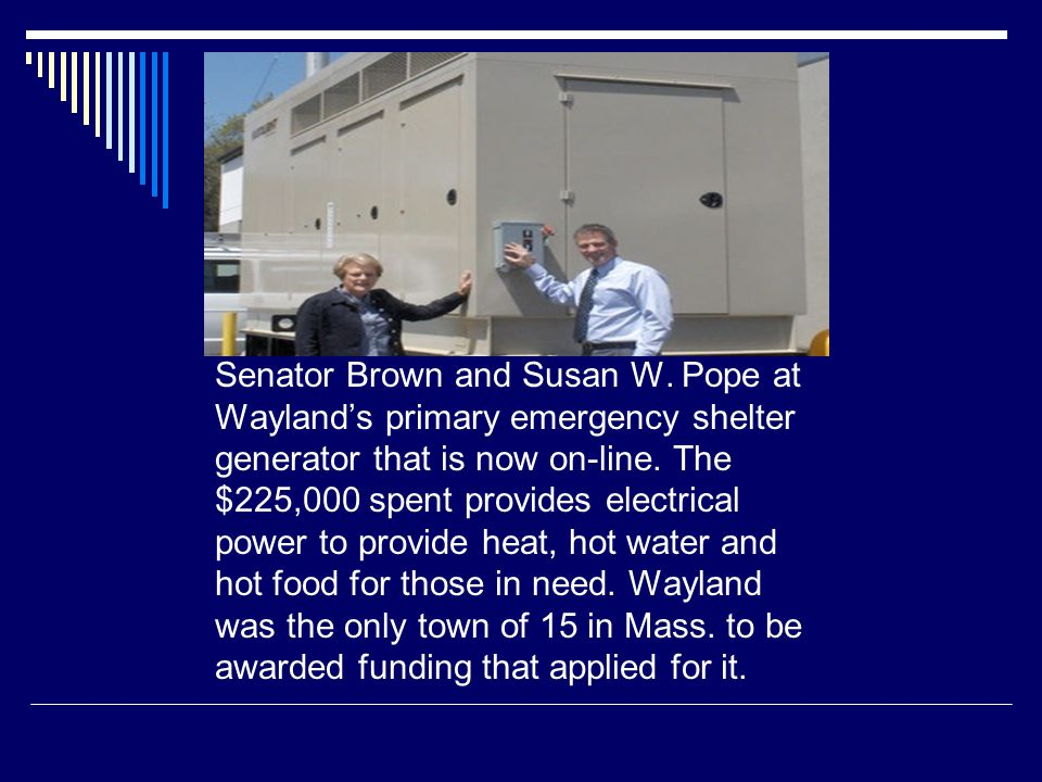 Senator Brown and Susan W. Pope at Wayland's primary emergency shelter generator that is now on-line. The $225,000 spent provides electrical power to
