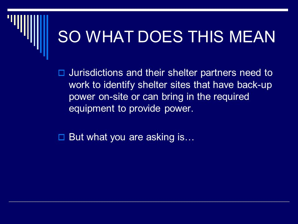 SO WHAT DOES THIS MEAN  Jurisdictions and their shelter partners need to work to identify shelter sites that have back-up power on-site or can bring in the required equipment to provide power.