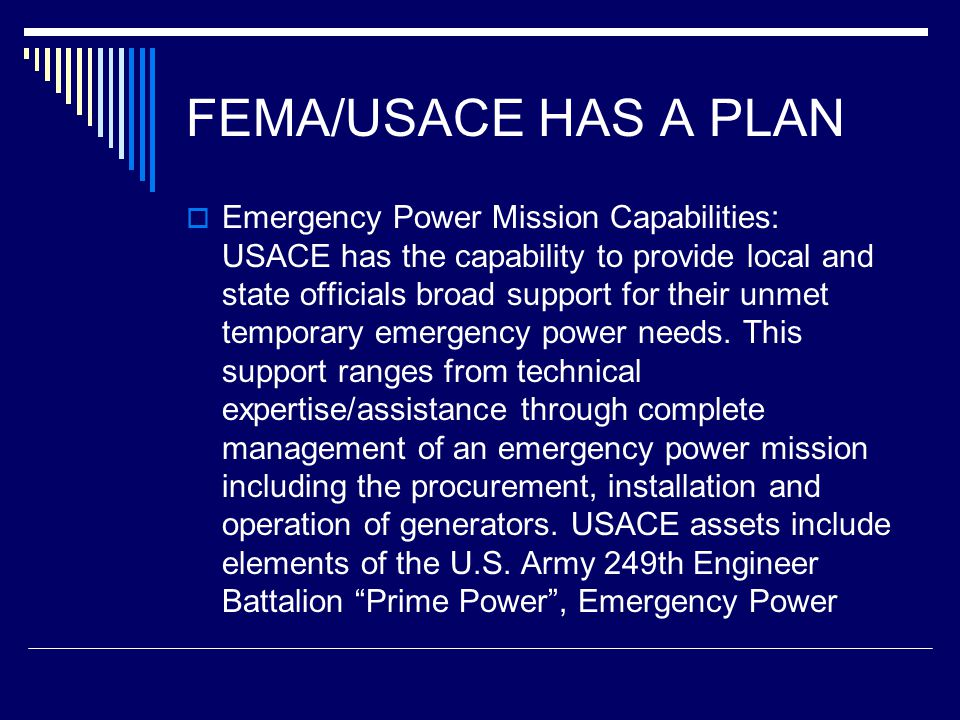 FEMA/USACE HAS A PLAN  Emergency Power Mission Capabilities: USACE has the capability to provide local and state officials broad support for their unmet temporary emergency power needs.