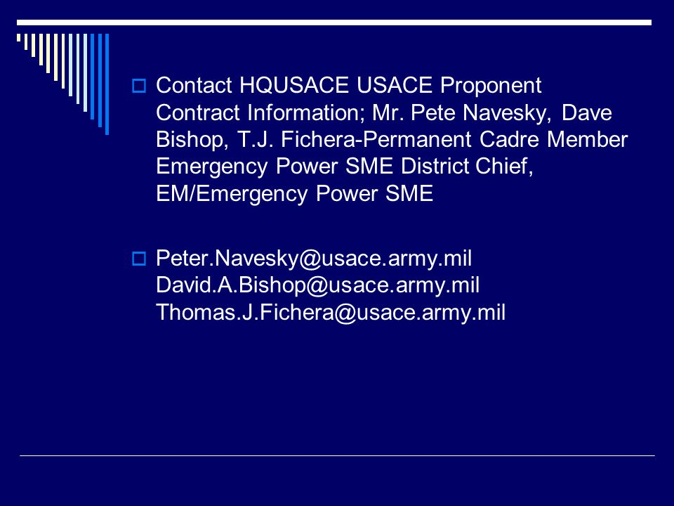  Contact HQUSACE USACE Proponent Contract Information; Mr. Pete Navesky, Dave Bishop, T.J. Fichera-Permanent Cadre Member Emergency Power SME Distric