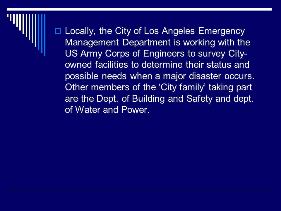  Locally, the City of Los Angeles Emergency Management Department is working with the US Army Corps of Engineers to survey City- owned facilities to determine their status and possible needs when a major disaster occurs.