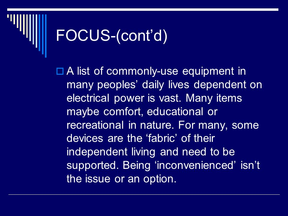 FOCUS-(cont'd)  A list of commonly-use equipment in many peoples' daily lives dependent on electrical power is vast. Many items maybe comfort, educat