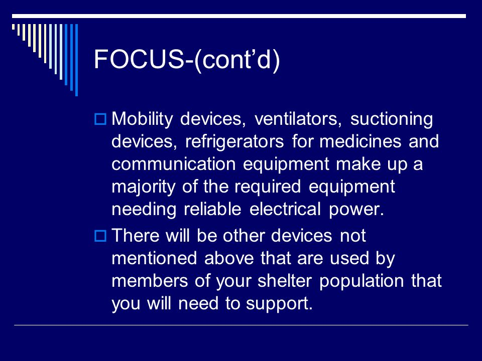 FOCUS-(cont'd)  Mobility devices, ventilators, suctioning devices, refrigerators for medicines and communication equipment make up a majority of the required equipment needing reliable electrical power.
