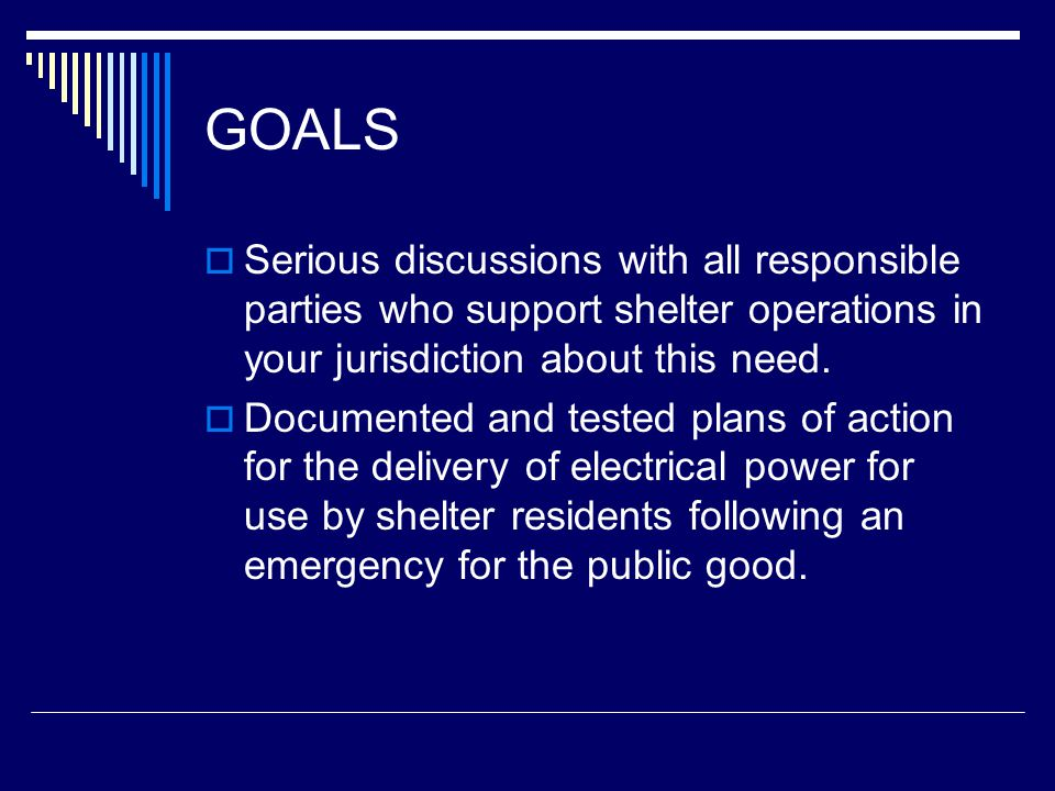 GOALS  Serious discussions with all responsible parties who support shelter operations in your jurisdiction about this need.  Documented and tested