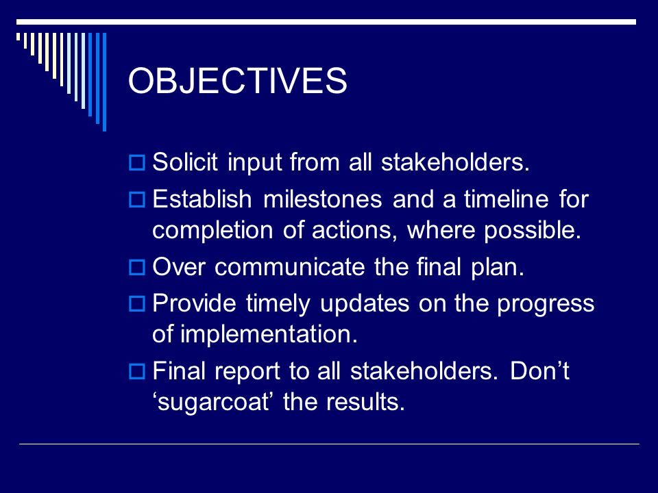OBJECTIVES  Solicit input from all stakeholders.  Establish milestones and a timeline for completion of actions, where possible.  Over communicate