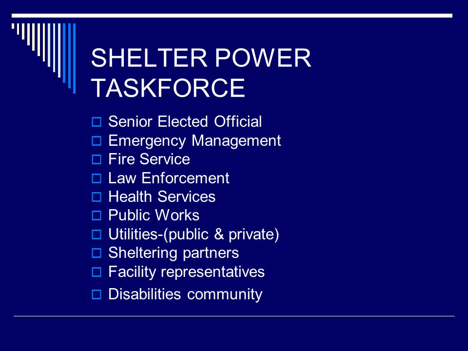 SHELTER POWER TASKFORCE  Senior Elected Official  Emergency Management  Fire Service  Law Enforcement  Health Services  Public Works  Utilities-(public & private)  Sheltering partners  Facility representatives  Disabilities community