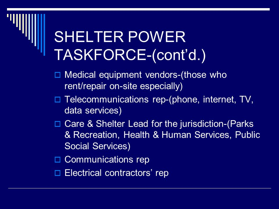 SHELTER POWER TASKFORCE-(cont'd.)  Medical equipment vendors-(those who rent/repair on-site especially)  Telecommunications rep-(phone, internet, TV, data services)  Care & Shelter Lead for the jurisdiction-(Parks & Recreation, Health & Human Services, Public Social Services)  Communications rep  Electrical contractors' rep