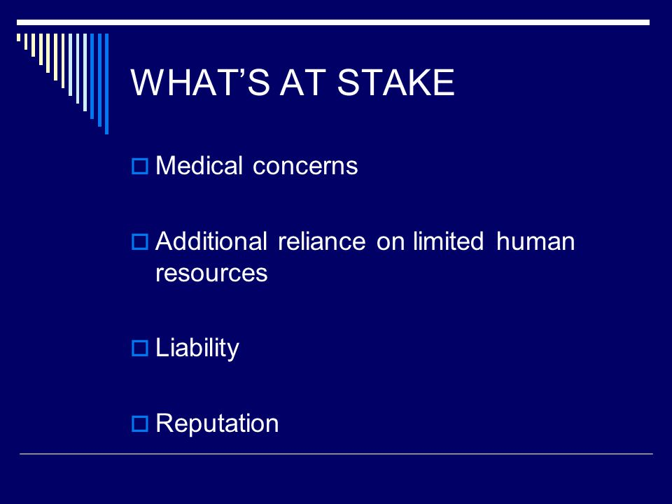 WHAT'S AT STAKE  Medical concerns  Additional reliance on limited human resources  Liability  Reputation