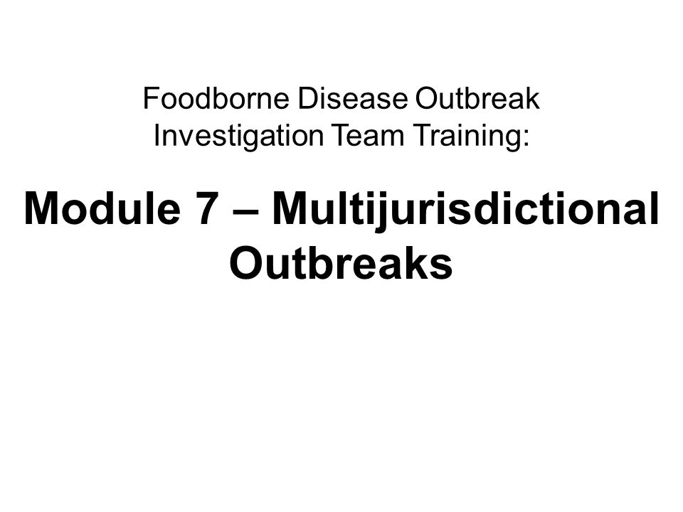 2Multijurisdictional outbreaks Module Learning Objectives At the end of this module, you will be able to 1.Discuss recent shifts in the nature of foodborne disease outbreaks.