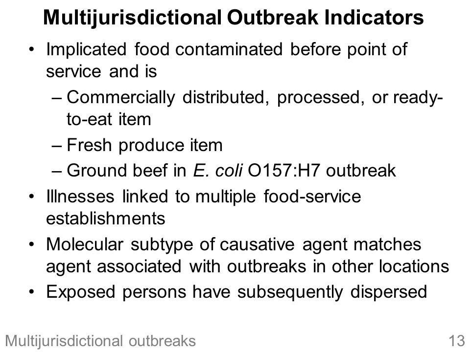 13Multijurisdictional outbreaks Multijurisdictional Outbreak Indicators Implicated food contaminated before point of service and is –Commercially distributed, processed, or ready- to-eat item –Fresh produce item –Ground beef in E.