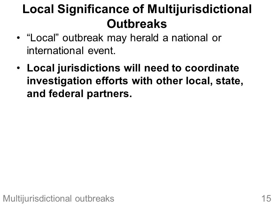 15Multijurisdictional outbreaks Local Significance of Multijurisdictional Outbreaks Local outbreak may herald a national or international event.