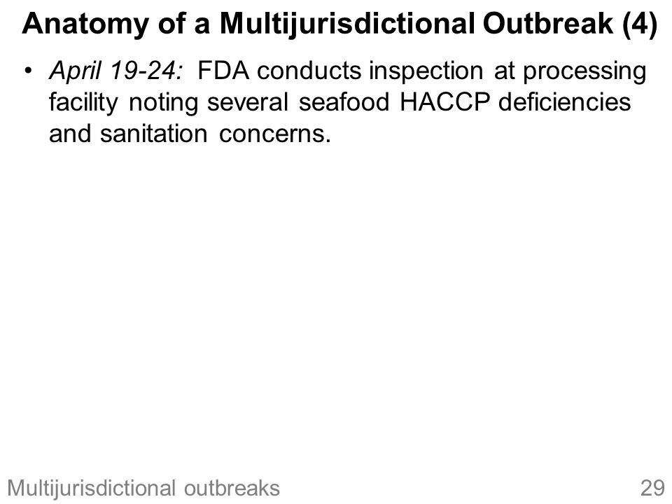 29Multijurisdictional outbreaks April 19-24: FDA conducts inspection at processing facility noting several seafood HACCP deficiencies and sanitation concerns.