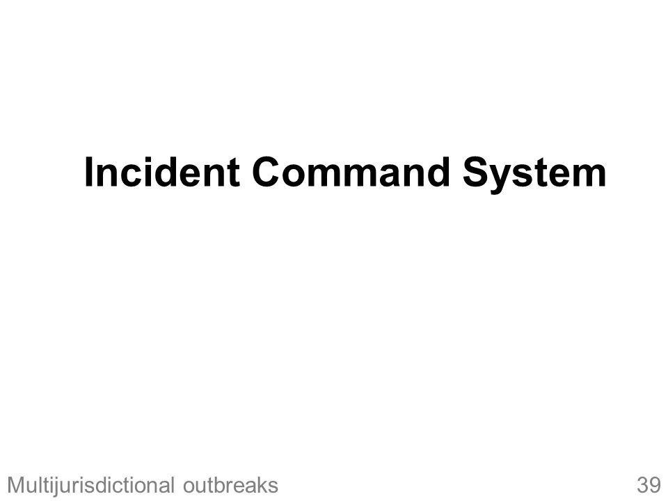 39Multijurisdictional outbreaks Incident Command System