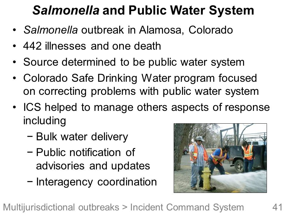 41Multijurisdictional outbreaks Salmonella and Public Water System Salmonella outbreak in Alamosa, Colorado 442 illnesses and one death Source determined to be public water system Colorado Safe Drinking Water program focused on correcting problems with public water system ICS helped to manage others aspects of response including −Bulk water delivery −Public notification of advisories and updates −Interagency coordination > Incident Command System