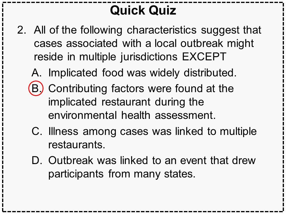 46Multijurisdictional outbreaks Quick Quiz 2.All of the following characteristics suggest that cases associated with a local outbreak might reside in multiple jurisdictions EXCEPT A.Implicated food was widely distributed.