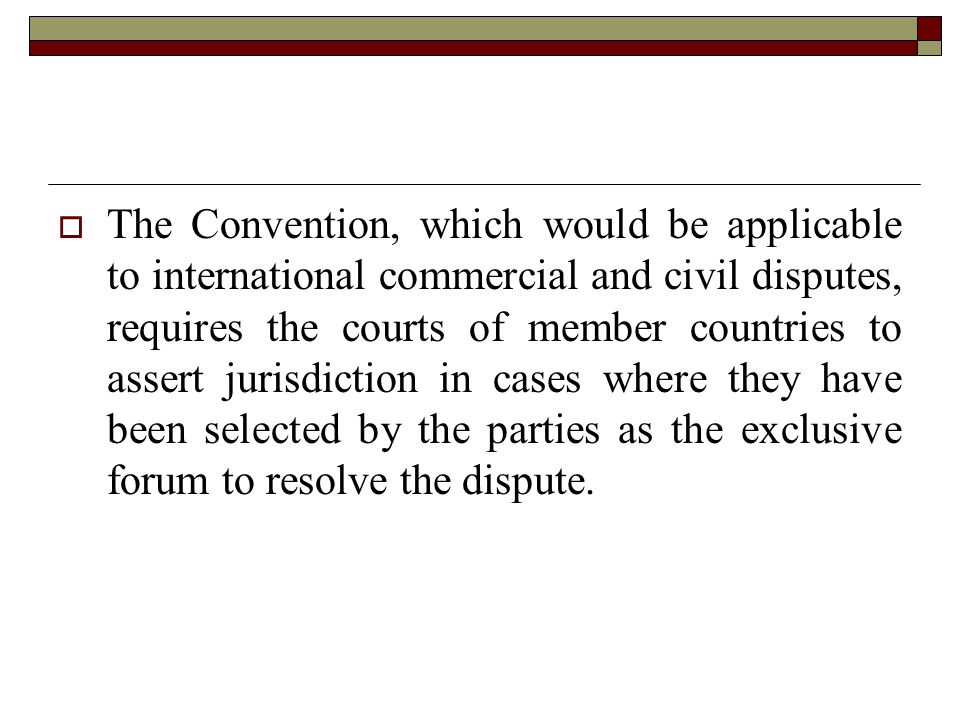 .  The Convention, which would be applicable to international commercial and civil disputes, requires the courts of member countries to assert jurisdiction in cases where they have been selected by the parties as the exclusive forum to resolve the dispute.