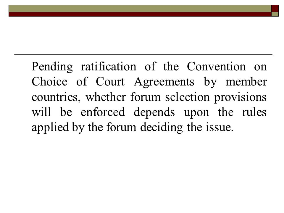 . Pending ratification of the Convention on Choice of Court Agreements by member countries, whether forum selection provisions will be enforced depends upon the rules applied by the forum deciding the issue.