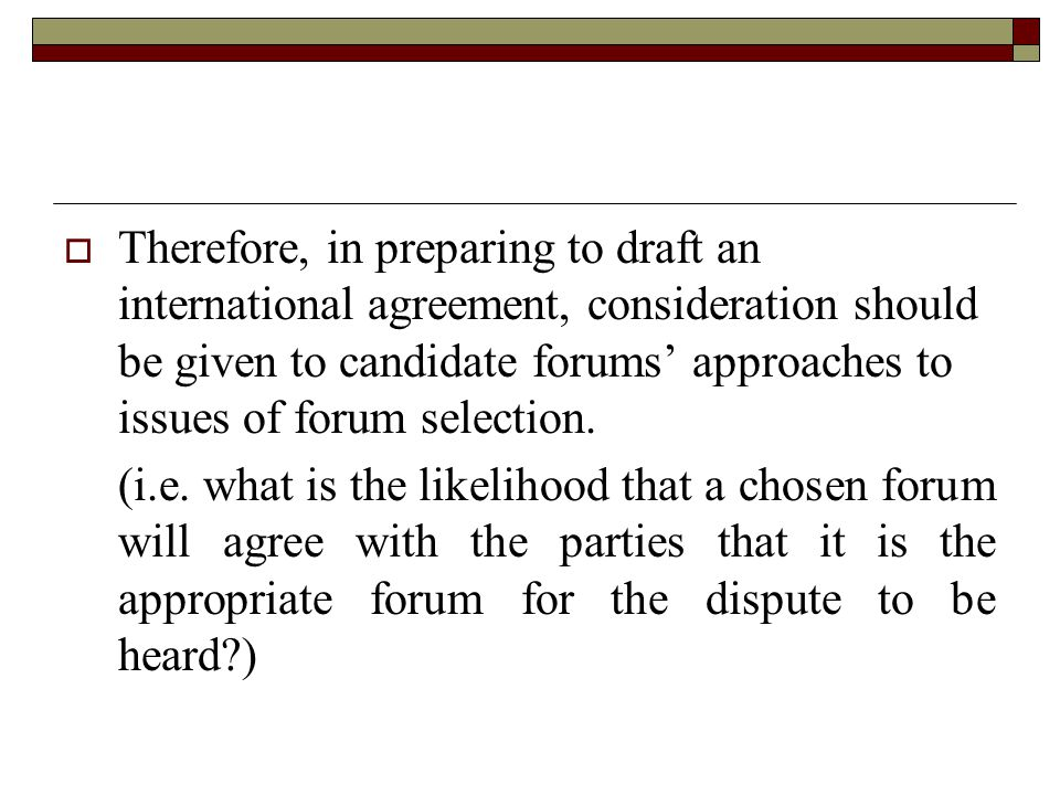  Therefore, in preparing to draft an international agreement, consideration should be given to candidate forums' approaches to issues of forum selection.