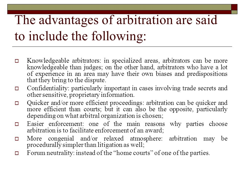 The advantages of arbitration are said to include the following:  Knowledgeable arbitrators: in specialized areas, arbitrators can be more knowledgeable than judges; on the other hand, arbitrators who have a lot of experience in an area may have their own biases and predispositions that they bring to the dispute.