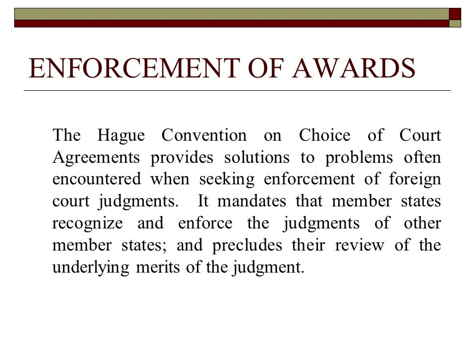 ENFORCEMENT OF AWARDS The Hague Convention on Choice of Court Agreements provides solutions to problems often encountered when seeking enforcement of foreign court judgments.