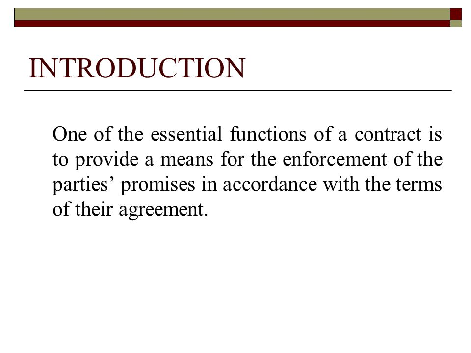 INTRODUCTION One of the essential functions of a contract is to provide a means for the enforcement of the parties' promises in accordance with the terms of their agreement.