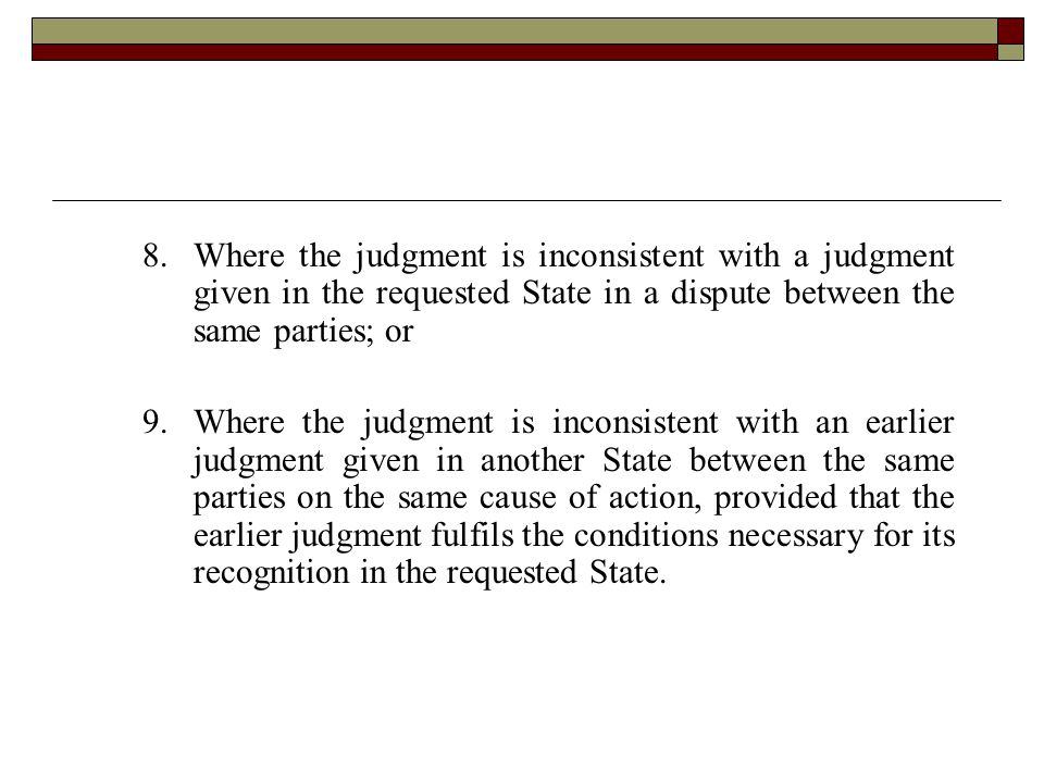 8. Where the judgment is inconsistent with a judgment given in the requested State in a dispute between the same parties; or 9.Where the judgment is i