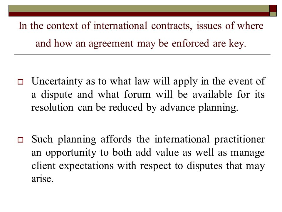Nonetheless, even with careful planning, there are limits to the extent that uncertainty can be reduced:  Contractual choice of law and forum selection clauses may or may not be honored by the forum in which a dispute is heard due to the fact that each forum has its own jurisdictional rules, some of which cannot be overcome by a contractual choice.