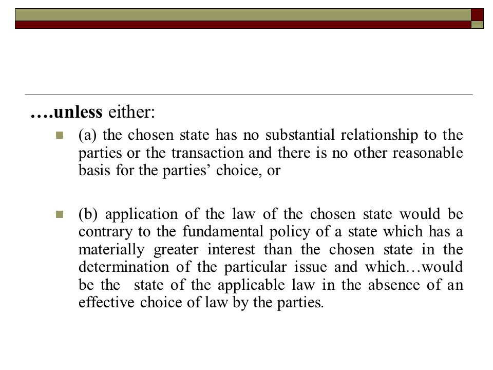 . ….unless either: (a) the chosen state has no substantial relationship to the parties or the transaction and there is no other reasonable basis for the parties' choice, or (b) application of the law of the chosen state would be contrary to the fundamental policy of a state which has a materially greater interest than the chosen state in the determination of the particular issue and which…would be the state of the applicable law in the absence of an effective choice of law by the parties.