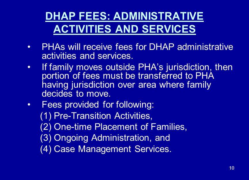 10 DHAP FEES: ADMINISTRATIVE ACTIVITIES AND SERVICES PHAs will receive fees for DHAP administrative activities and services. If family moves outside P