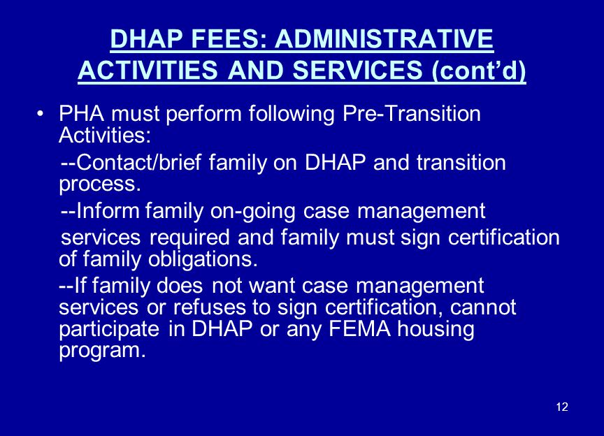 12 DHAP FEES: ADMINISTRATIVE ACTIVITIES AND SERVICES (cont'd) PHA must perform following Pre-Transition Activities: --Contact/brief family on DHAP and