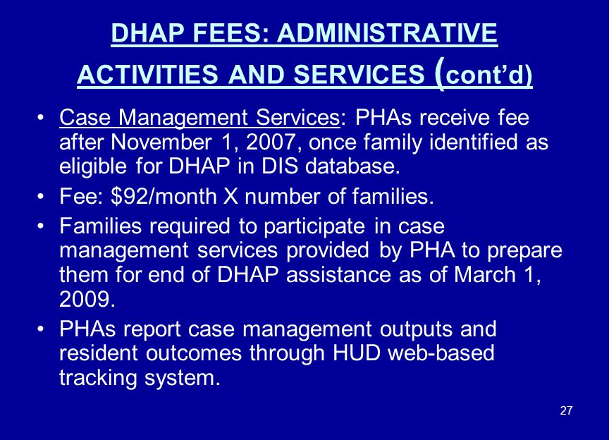 27 DHAP FEES: ADMINISTRATIVE ACTIVITIES AND SERVICES ( cont'd) Case Management Services: PHAs receive fee after November 1, 2007, once family identifi