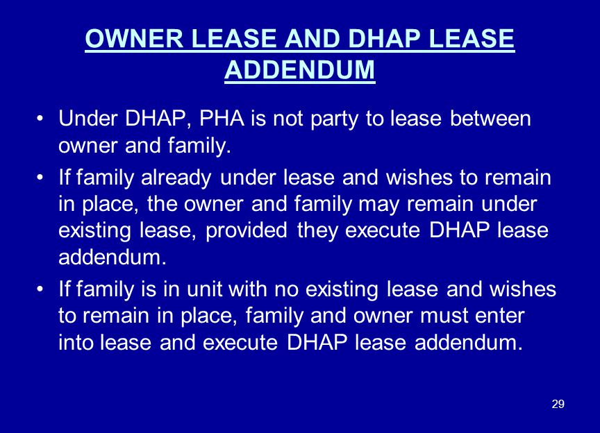 29 OWNER LEASE AND DHAP LEASE ADDENDUM Under DHAP, PHA is not party to lease between owner and family. If family already under lease and wishes to rem