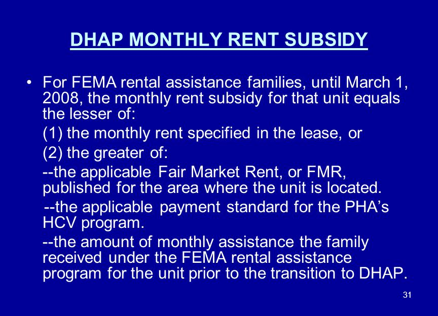 31 DHAP MONTHLY RENT SUBSIDY For FEMA rental assistance families, until March 1, 2008, the monthly rent subsidy for that unit equals the lesser of: (1
