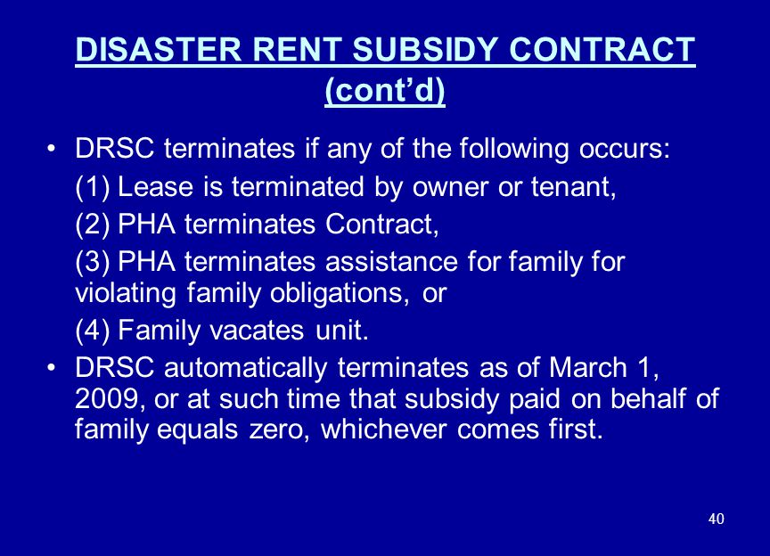 40 DISASTER RENT SUBSIDY CONTRACT (cont'd) DRSC terminates if any of the following occurs: (1) Lease is terminated by owner or tenant, (2) PHA termina