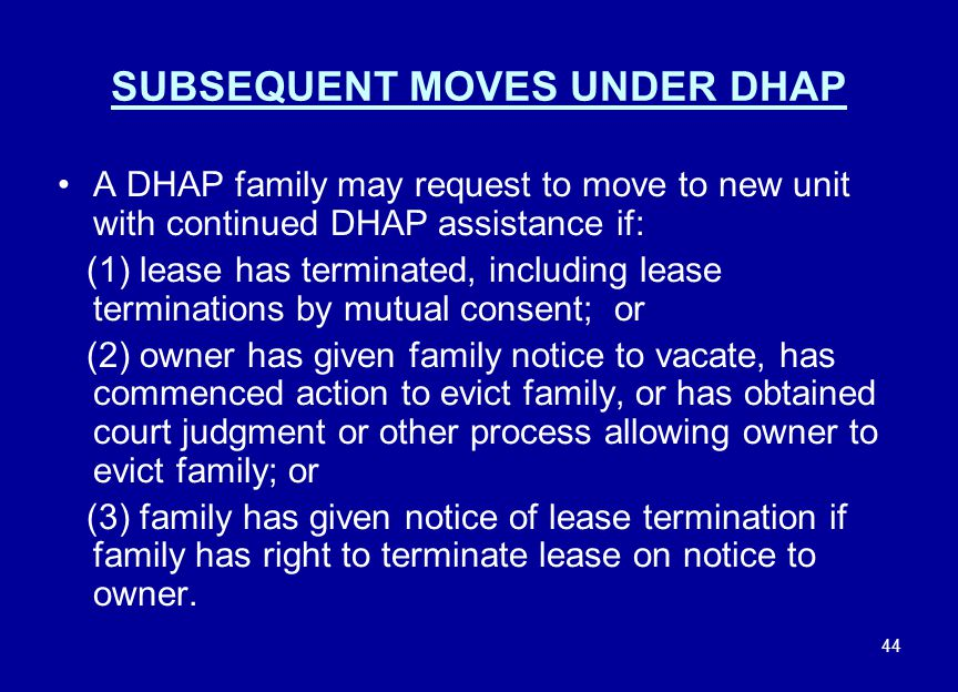 44 SUBSEQUENT MOVES UNDER DHAP A DHAP family may request to move to new unit with continued DHAP assistance if: (1) lease has terminated, including le