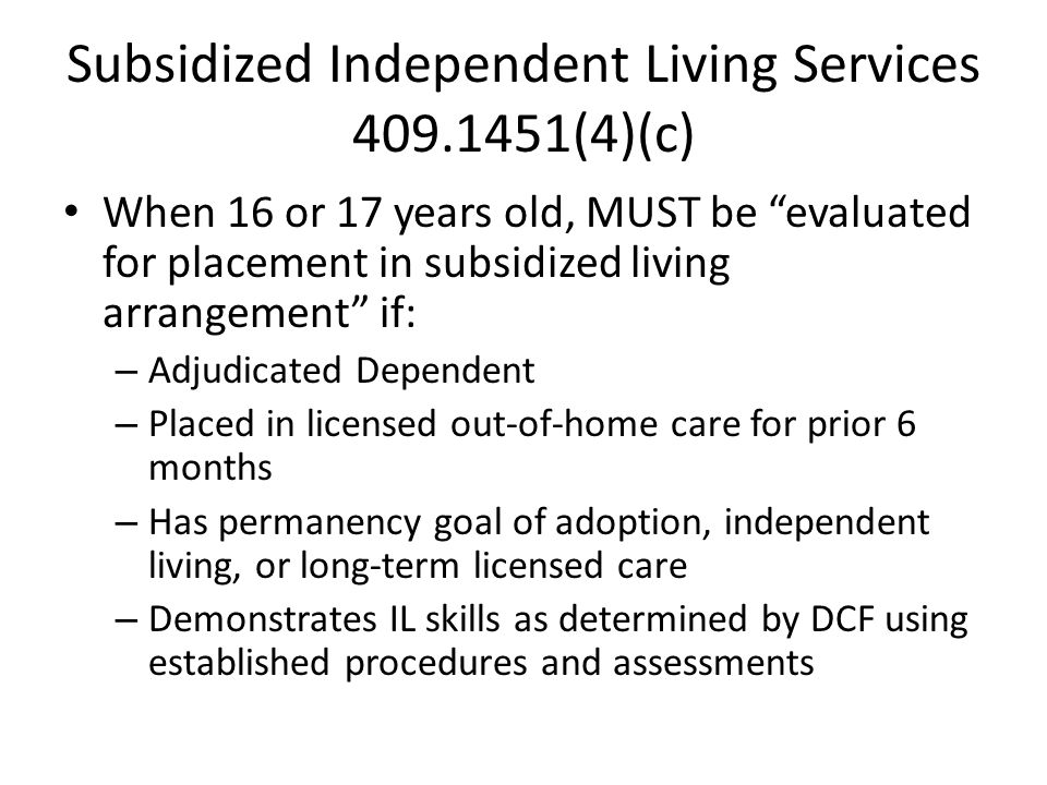 Subsidized Independent Living Services 409.1451(4)(c) When 16 or 17 years old, MUST be evaluated for placement in subsidized living arrangement if: – Adjudicated Dependent – Placed in licensed out-of-home care for prior 6 months – Has permanency goal of adoption, independent living, or long-term licensed care – Demonstrates IL skills as determined by DCF using established procedures and assessments