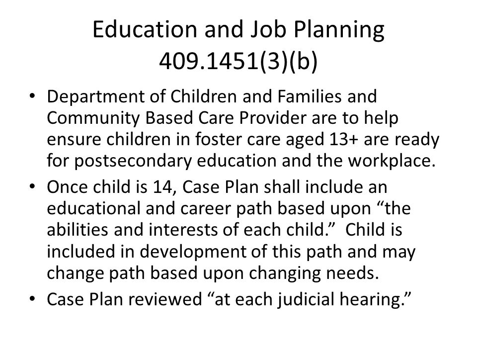 Education and Job Planning 409.1451(3)(b) Department of Children and Families and Community Based Care Provider are to help ensure children in foster care aged 13+ are ready for postsecondary education and the workplace.