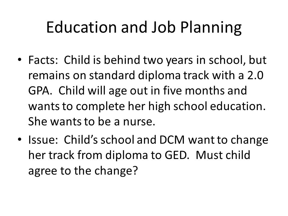 Education and Job Planning Facts: Child is behind two years in school, but remains on standard diploma track with a 2.0 GPA.