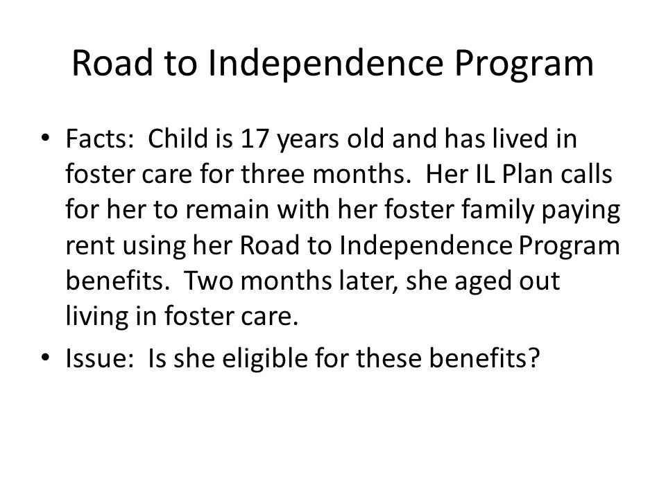 Road to Independence Program Facts: Child is 17 years old and has lived in foster care for three months.