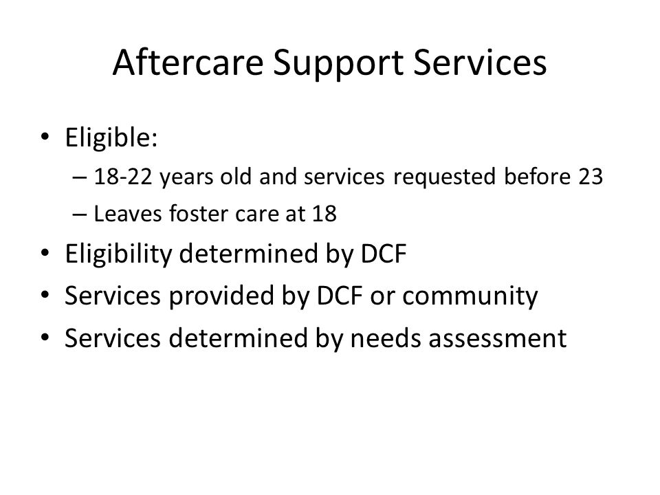 Aftercare Support Services Eligible: – 18-22 years old and services requested before 23 – Leaves foster care at 18 Eligibility determined by DCF Services provided by DCF or community Services determined by needs assessment