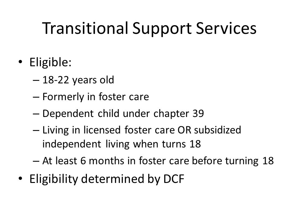 Transitional Support Services Eligible: – 18-22 years old – Formerly in foster care – Dependent child under chapter 39 – Living in licensed foster care OR subsidized independent living when turns 18 – At least 6 months in foster care before turning 18 Eligibility determined by DCF