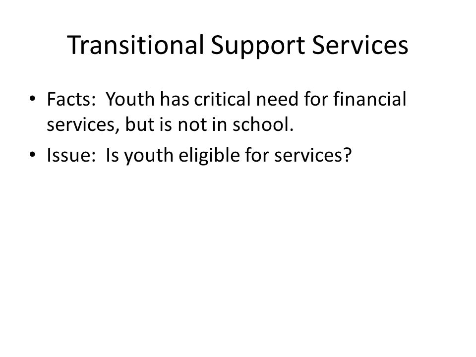 Transitional Support Services Facts: Youth has critical need for financial services, but is not in school.