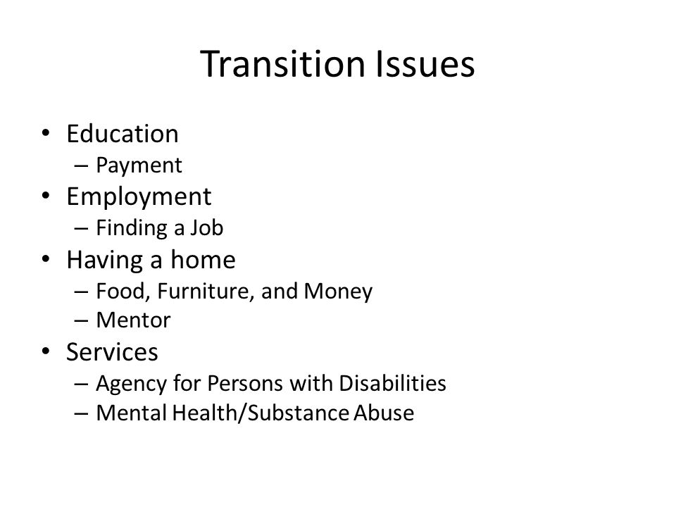 Transition Issues Education – Payment Employment – Finding a Job Having a home – Food, Furniture, and Money – Mentor Services – Agency for Persons with Disabilities – Mental Health/Substance Abuse