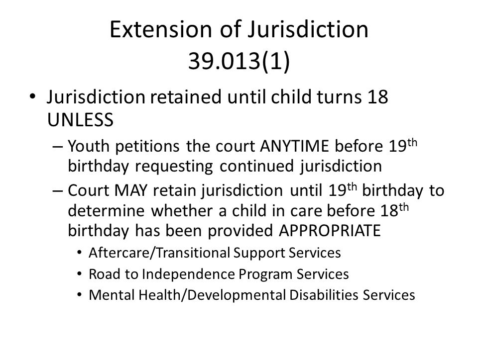Extension of Jurisdiction 39.013(1) Jurisdiction retained until child turns 18 UNLESS – Youth petitions the court ANYTIME before 19 th birthday requesting continued jurisdiction – Court MAY retain jurisdiction until 19 th birthday to determine whether a child in care before 18 th birthday has been provided APPROPRIATE Aftercare/Transitional Support Services Road to Independence Program Services Mental Health/Developmental Disabilities Services
