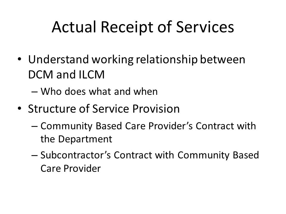 Actual Receipt of Services Understand working relationship between DCM and ILCM – Who does what and when Structure of Service Provision – Community Based Care Provider's Contract with the Department – Subcontractor's Contract with Community Based Care Provider