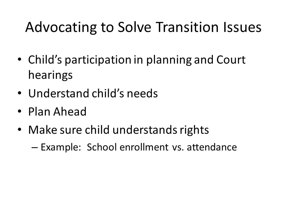 Advocating to Solve Transition Issues Child's participation in planning and Court hearings Understand child's needs Plan Ahead Make sure child understands rights – Example: School enrollment vs.